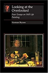 Looking at the Overlooked: Four Essays on Still Life Painting (Essays in Art and Culture (Reaktion Books))
