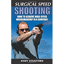 Surgical Speed Shooting: How to Achieve High-Speed Marksmanship in a Gunfight by Andy Stanford (2001-07-01)