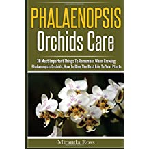 Phalaenopsis Orchids Care: 30 Most Important Things To Remember When Growing Phalaenopsis Orchids: Volume 2 (Orchids Care, Gardening Techniques)