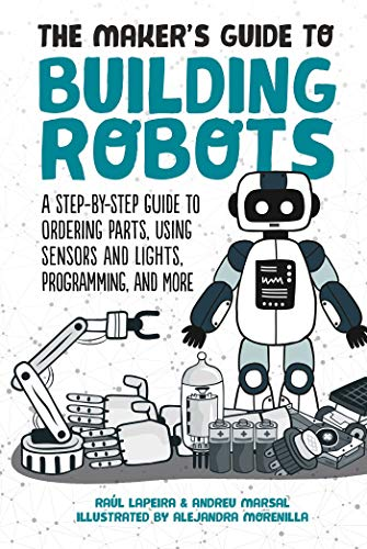 The Maker's Guide to Building Robots: A Step-by-Step Guide to Ordering Parts, Using Sensors and Lights, Programming, and More