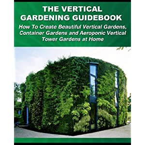 The Vertical Gardening Guidebook: How To Create Beautiful Vertical Gardens, Container