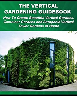 The Vertical Gardening Guidebook How To Create Beautiful Vertical