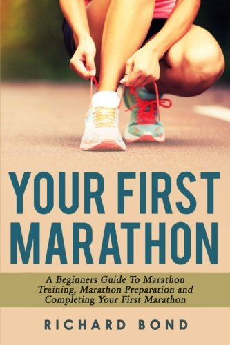Your First Marathon: A Beginners Guide To Marathon Training, Marathon Preparation and Completing Your First Marathon by Richard Bond (2015-01-15)