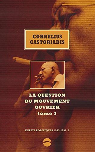 La question du mouvement ouvrier : Tome 1 (Ecrits politiques, 1945-1997, I) par Cornelius CASTORIADIS