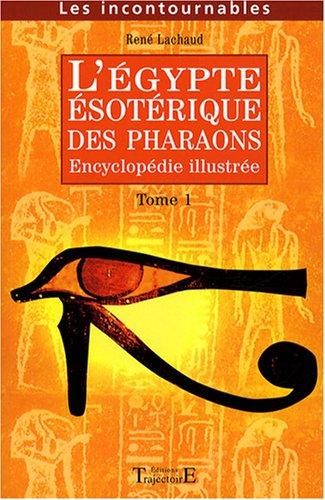 L'Egypte ésotérique des Pharaons : Encyclopédie illustrée Tome 1 par René Lachaud