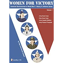 Women for Victory: American Servicewomen in World War II: History & Uniforms: Army Nurse Corps, Navy Nurse Corps, Army Hospital Dietitians, Army Physical Therapists