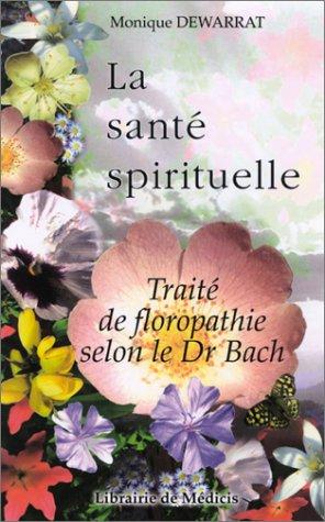 La santé spirituelle : Traité de floropathie selon le Dr Bach