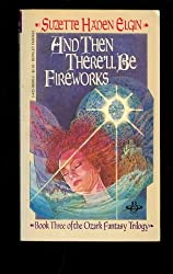 And Then There'll Be Fireworks: Book Three of the Ozark Fantasy Trilogy by Suzette Haden Elgin (November 19,1983)