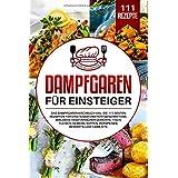 GER-DAMPFGAREN FUR EINSTEIGER: Das Dampfgarer Kochbuch XXL. Die 111 besten Rezepten für Einsteiger und Fortgeschrittene. Inkl