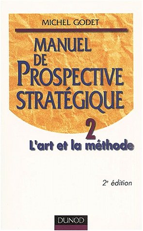 Manuel de prospective stratégique. Tome 2, L'art et la méthode, 2ème édition par Michel Godet