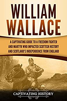 William Wallace: A Captivating Guide to a Freedom Fighter and Martyr Who Impacted Scottish History and Scotland's Independence from England Descargar Epub Gratis
