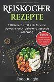 Reiskocher Rezepte: 110 Rezepte mit Reis für eine abwechlungsreiche und gesunde Ernährung - Bonus: Low Carb und vegane Rezepte zum Schlank werden
