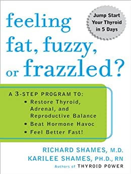 Feeling Fat, Fuzzy, or Frazzled?: A 3-Step Program to: Restore Thyroid, Adrenal, and Reproductive Balance, Beat Hormone Havoc, and Feel Better Fast! by [Shames, Richard, Shames, Karilee]