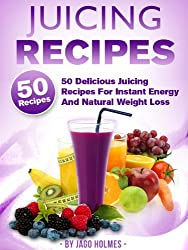 Juicing Recipes (50 Delicious Juicing Recipes For Instant Energy And Natural Weight Loss) (English Edition)