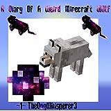 A Diary Of A Weird Minecraft Wolf: Volume 1