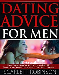 Dating Advice for Men - How to Approach, Attract, and Pick up Women by Giving Them What They Really Want