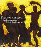 J'arrive ce matin... L'universo poetico di Arthur Rimbaud. Catalogo della mostra (Genova, palazzo del Banco di Chiavari, dal 18 marzo 1998)