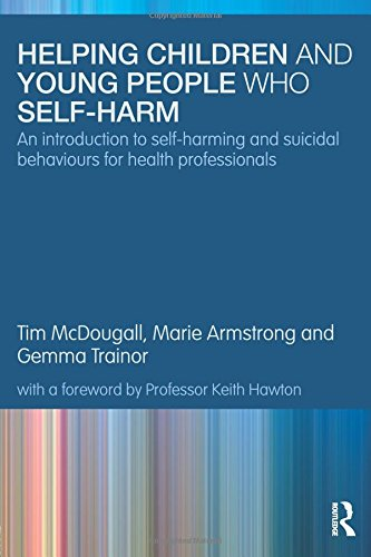 Helping Children and Young People who Self-harm: An Introduction to Self-harming and Suicidal Behaviours for Health Professionals