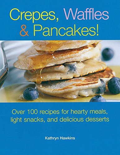 Crepes, Waffles and Pancakes!: Over 100 Recipes for Hearty Meals, Light Snacks, and Delicious Desserts by Kathryn Hawkins (1-May-2006) Paperback