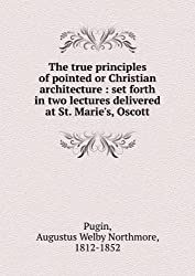 The true principles of pointed or Christian architecture : set forth in two lectures delivered at St. Marie's, Oscott