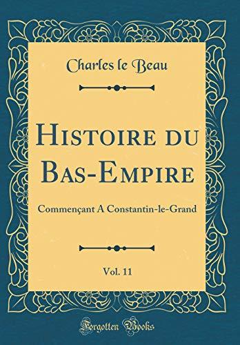 Histoire Du Bas-Empire, Vol. 11: Commençant a Constantin-Le-Grand (Classic Reprint) par Charles Le Beau