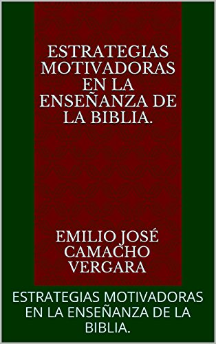 ESTRATEGIAS MOTIVADORAS EN LA ENSEÑANZA  DE LA BIBLIA.: ESTRATEGIAS MOTIVADORAS EN LA ENSEÑANZA  DE LA BIBLIA. por EMILIO JOSÉ CAMACHO VERGARA