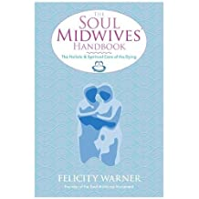 The Soul Midwives' Handbook: The Holistic And Spiritual Care Of The Dying