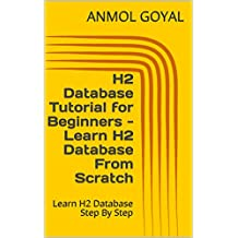 H2 Database Tutorial for Beginners - Learn H2 Database From Scratch: Learn H2 Database Step By Step (English Edition)