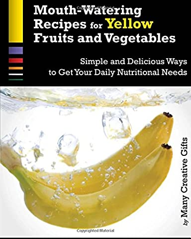 Mouth-Watering Recipes for Yellow Fruits and Vegetables: The Easiest and Most Delicious Ways to Maximize Your Daily Nutritional Needs: Volume 1 (Cook Lots of Colors)