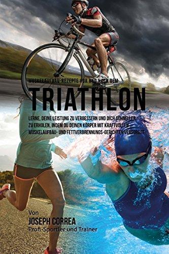 Muskelaufbau-Rezepte vor und nach dem Triathlon: Lerne, deine Leistung zu verbessern und dich schneller zu erholen, indem du deinen Korper mit Fettverbrennungs-Gerichten versorgst