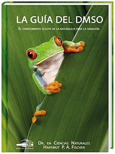 La Guía del DMSO: El conocimiento oculto de la naturaleza para la sanacíones por Hartmut Fischer