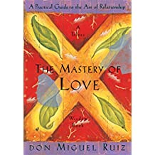 The Mastery of Love: A Practical Guide to the Art of Relationship (Toltec Wisdom) (Toltec Wisdom Book)