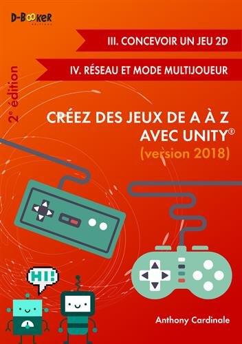 Crez des Jeux de A  Z avec Unity (III. Concevoir un Jeu 2D + IV.Rseau et Mode Multijoueur) 2me dition