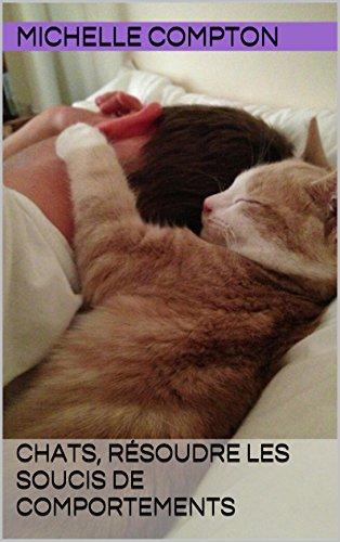 Chats, résoudre les soucis de comportements (Chats, solutions aux soucis de voisinage, santé, comportements, tout ! t. 3)