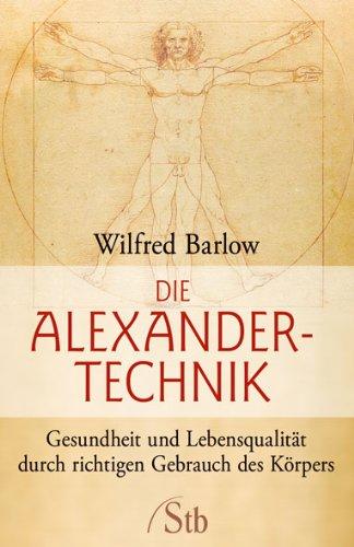 Die Alexander-Technik: Gesundheit und Lebensqualität durch richtigen Gebrauch des Körpers