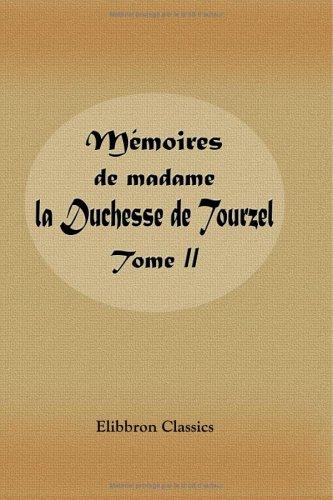 Mémoires de madame la Duchesse de Tourzel gouvernante des enfants de France pendant les années 1789, 1790, 1791,1792, 1793, 1795: Publiés par Le duc Des Cars. Tome 2