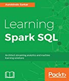 Learning Spark SQL: Architect streaming analytics and machine learning solutions