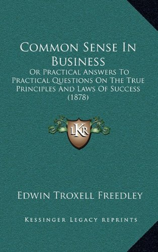 Common Sense in Business: Or Practical Answers to Practical Questions on the True Principles and Laws of Success (1878)