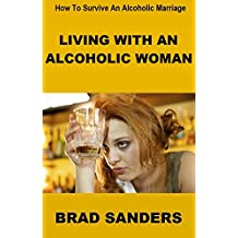 Living With An Alcoholic Woman: How To Survive An Alcoholic Marriage (English Edition)