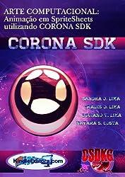 CORONA SDK - ARTE COMPUTACIONAL: Animação em SpriteSheets utilizando CORONA SDK (Portuguese Edition)