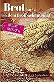 Brot backen mit dem Brotbackautomat: Das Brotbackbuch - 50 Rezepte für Genießer: Brot und Brötchen backen für Anfänger…