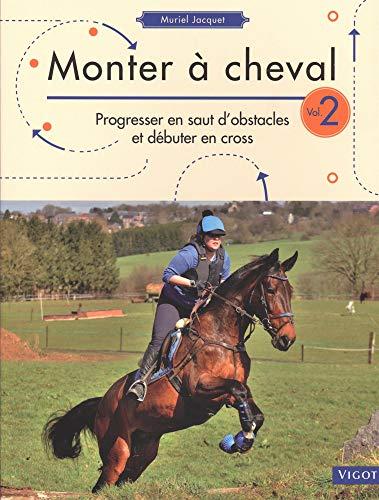 Monter à cheval : Volume 2, Progresser en saut d'obstacles et débuter en cross