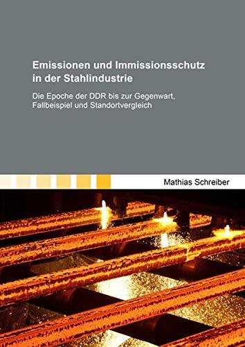 Emissionen und Immissionsschutz in der Stahlindustrie: Die Epoche der DDR bis zur Gegenwart, Fallbeispiel und Standortvergleich