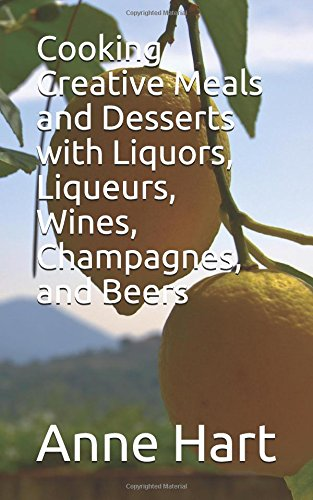 Cooking Creative Meals and Desserts with Liquors, Liqueurs, Wines, and Beers Anne Dessert