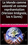Le Monde comme volonté et comme représentation (Version Intégrale, les 4 livres) (French Edition)