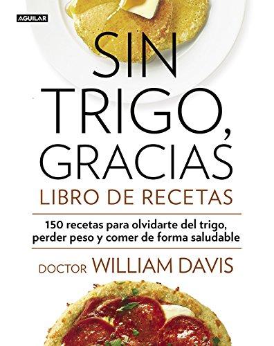 Sin trigo, gracias. Libro de recetas: 150 recetas para olvidarse del trigo, perder peso y ganar en salud (Cuerpo y mente) por William Davis