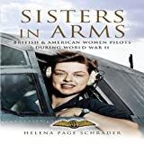 SISTERS IN ARMS: British & American Women Pilots During World War II by Helena Page Schrader (2006-09-18)