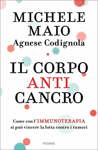 Il corpo anticancro. Come con l'immunoterapia si può vincere la lotta contro i tumori