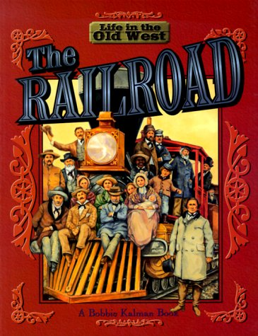 The Railroad (Life In The Old West) by Bobbie Kalman