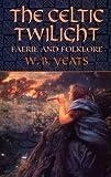 The Celtic Twilight: Faerie and Folklore (Celtic, Irish)